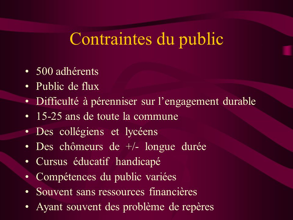 Contraintes du public •500 adhérents •Public de flux •Difficulté à pérenniser sur l'engagement durable •15-25 ans de toute la commune •Des collégiens