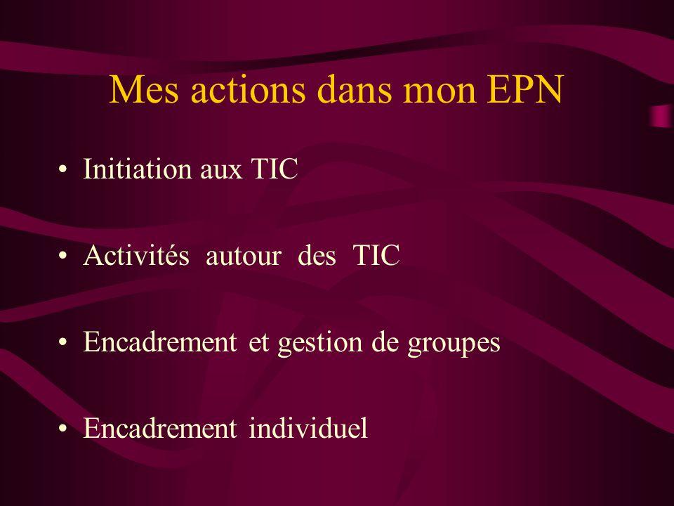 Mes actions dans mon EPN •Initiation aux TIC •Activités autour des TIC •Encadrement et gestion de groupes •Encadrement individuel