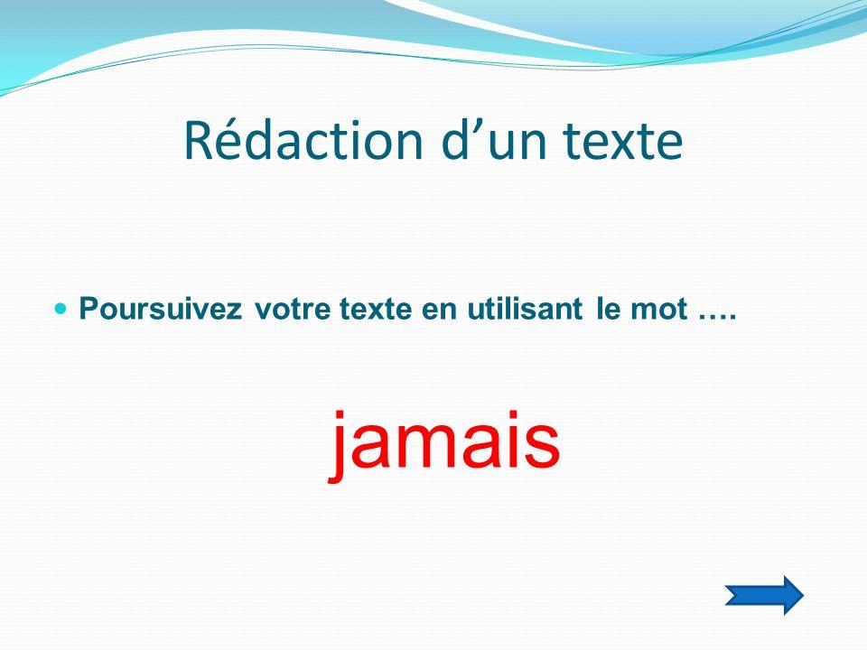 Rédaction d'un texte  Poursuivez votre texte en utilisant le mot …. jamais