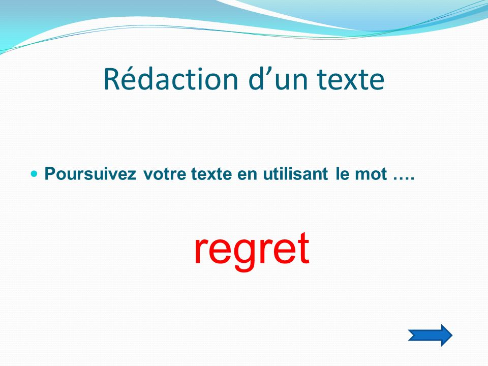Rédaction d'un texte  Poursuivez votre texte en utilisant le mot …. regret