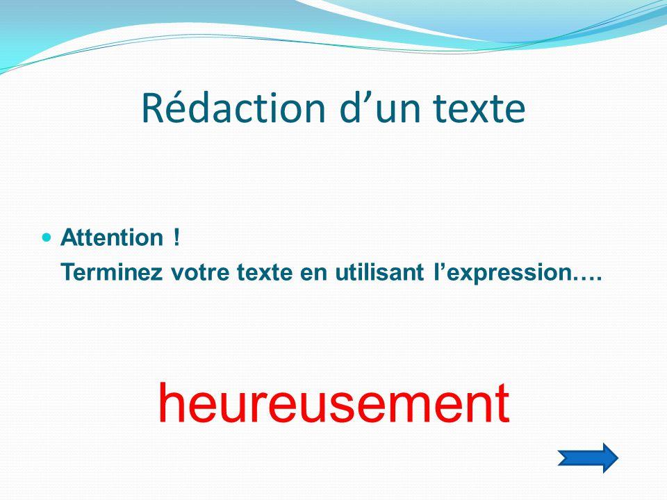 Rédaction d'un texte  Attention ! Terminez votre texte en utilisant l'expression…. heureusement