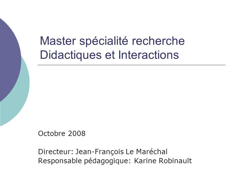 Master spécialité recherche Didactiques et Interactions Octobre 2008 Directeur: Jean-François Le Maréchal Responsable pédagogique: Karine Robinault
