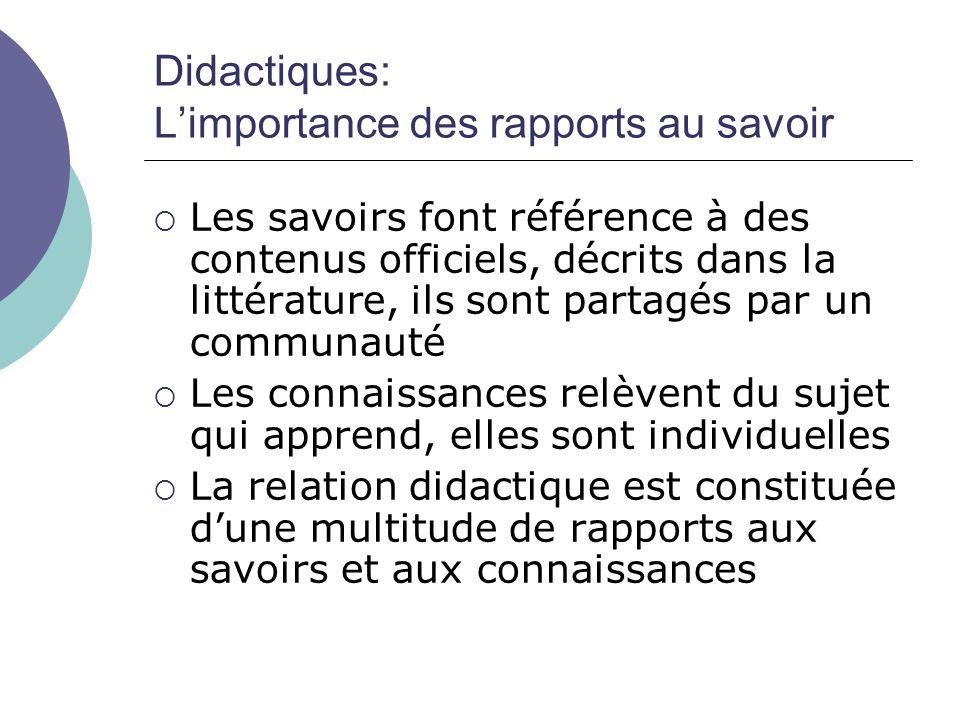 Didactiques: L'importance des rapports au savoir  Les savoirs font référence à des contenus officiels, décrits dans la littérature, ils sont partagés