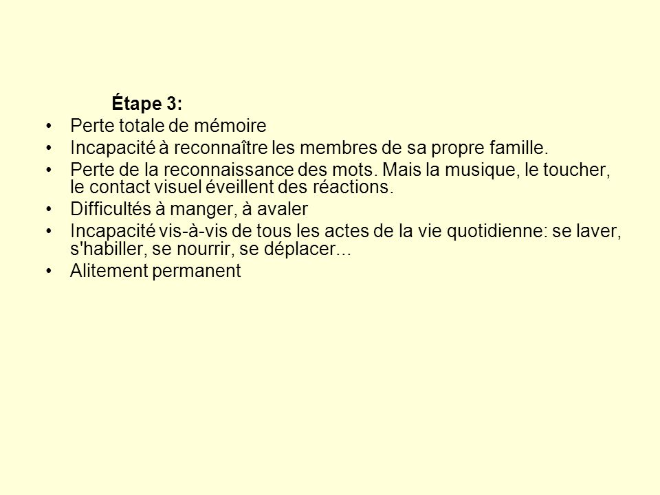 Étape 3: •Perte totale de mémoire •Incapacité à reconnaître les membres de sa propre famille. •Perte de la reconnaissance des mots. Mais la musique, l