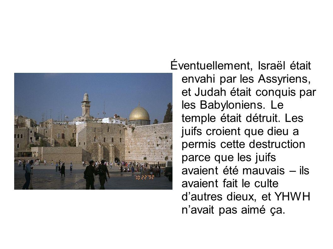Éventuellement, Israël était envahi par les Assyriens, et Judah était conquis par les Babyloniens. Le temple était détruit. Les juifs croient que dieu