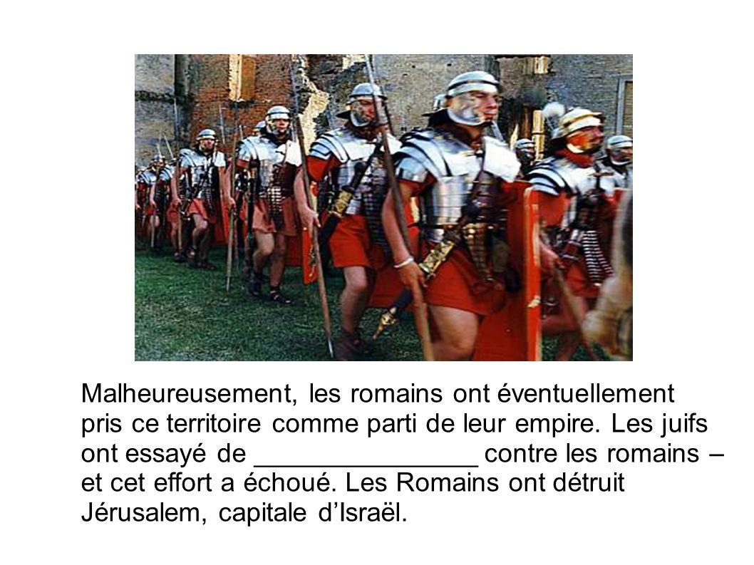 Malheureusement, les romains ont éventuellement pris ce territoire comme parti de leur empire. Les juifs ont essayé de _______________ contre les roma