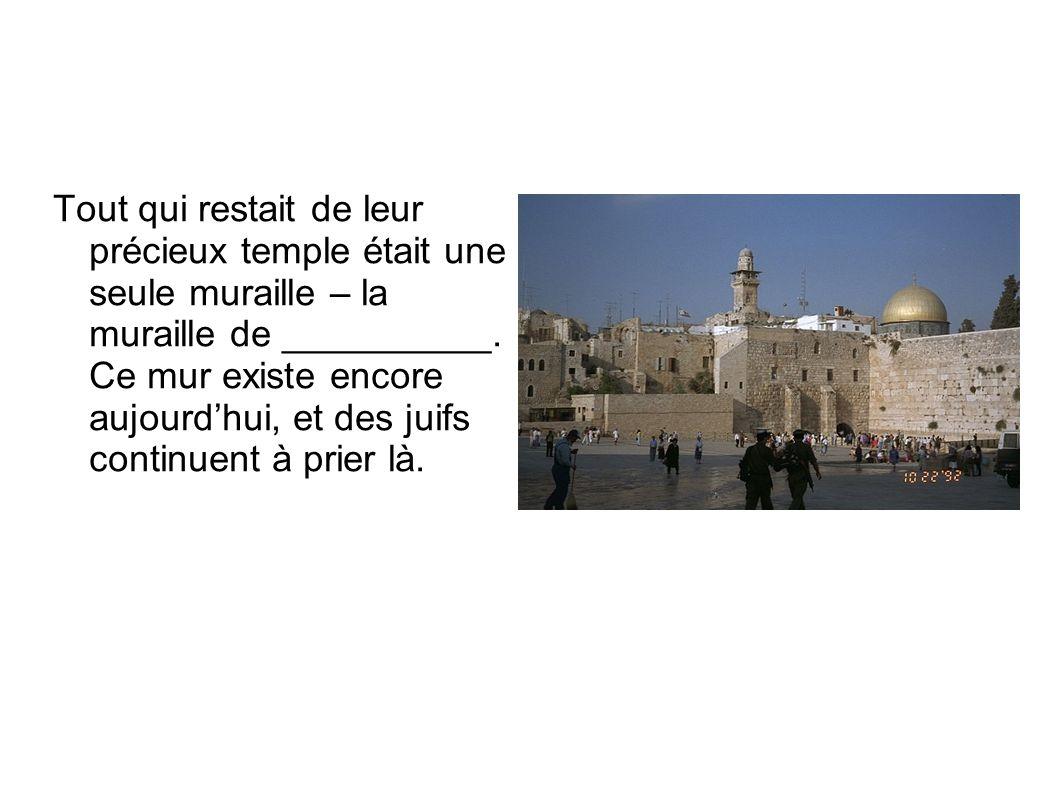 Tout qui restait de leur précieux temple était une seule muraille – la muraille de __________. Ce mur existe encore aujourd'hui, et des juifs continue