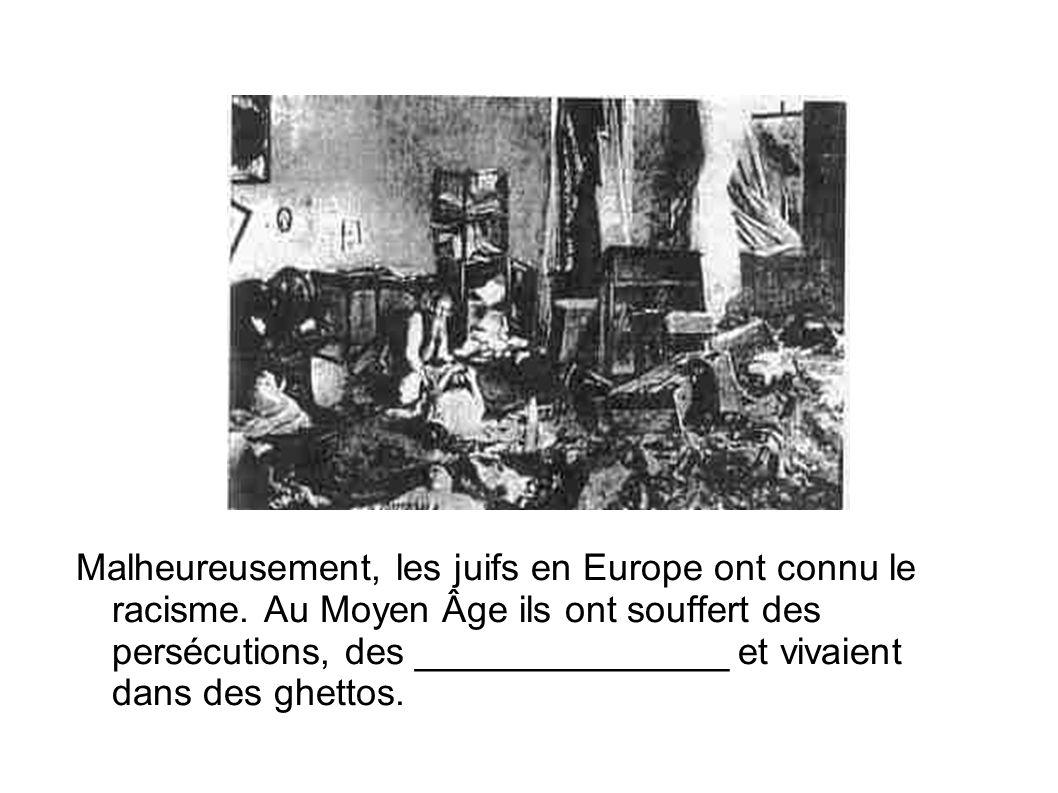 Malheureusement, les juifs en Europe ont connu le racisme. Au Moyen Âge ils ont souffert des persécutions, des _______________ et vivaient dans des gh