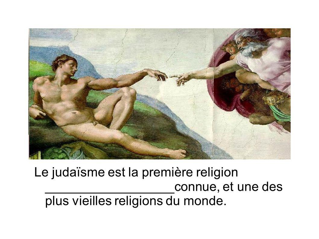 Le judaïsme est la première religion __________________connue, et une des plus vieilles religions du monde.