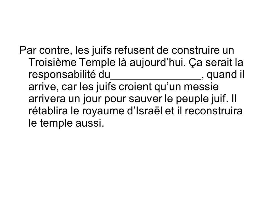 Par contre, les juifs refusent de construire un Troisième Temple là aujourd'hui. Ça serait la responsabilité du_______________, quand il arrive, car l