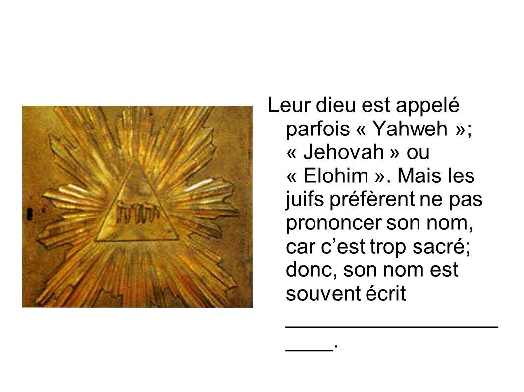Leur dieu est appelé parfois « Yahweh »; « Jehovah » ou « Elohim ». Mais les juifs préfèrent ne pas prononcer son nom, car c'est trop sacré; donc, son