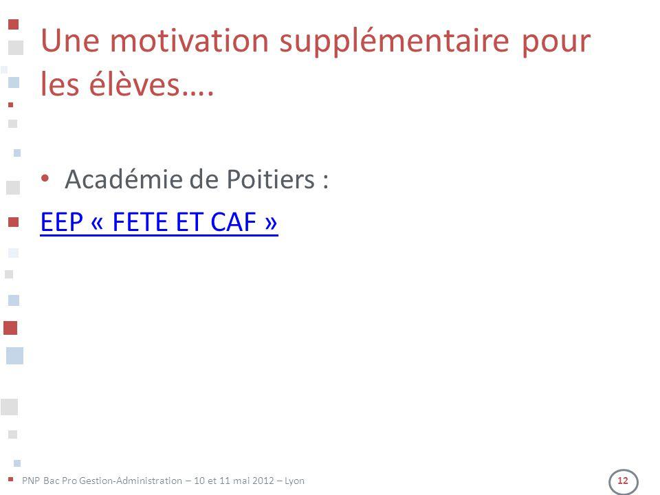 PNP Bac Pro Gestion-Administration – 10 et 11 mai 2012 – Lyon 12 Une motivation supplémentaire pour les élèves…. • Académie de Poitiers : EEP « FETE E