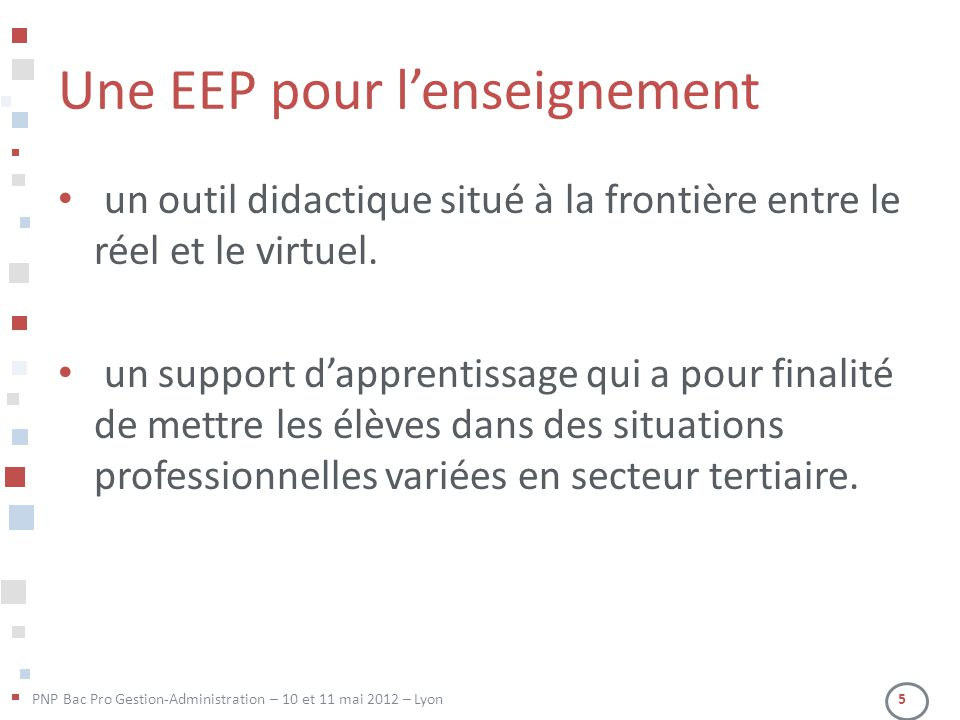 PNP Bac Pro Gestion-Administration – 10 et 11 mai 2012 – Lyon 5 Une EEP pour l'enseignement • un outil didactique situé à la frontière entre le réel et le virtuel.