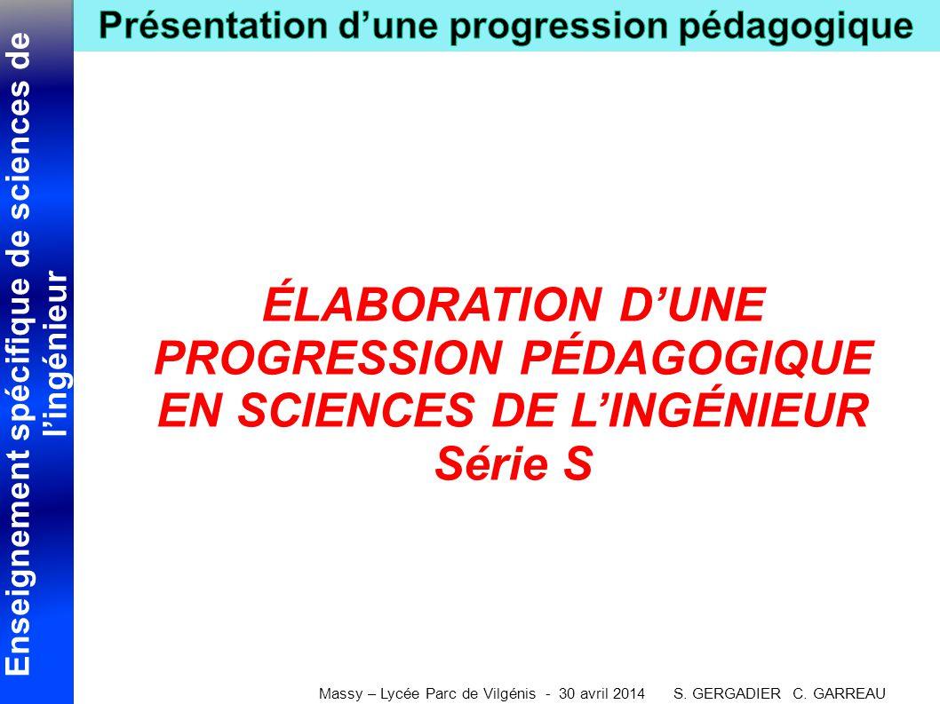 Enseignement spécifique de sciences de l'ingénieur Massy – Lycée Parc de Vilgénis - 30 avril 2014 S. GERGADIER C. GARREAU ÉLABORATION D'UNE PROGRESSIO