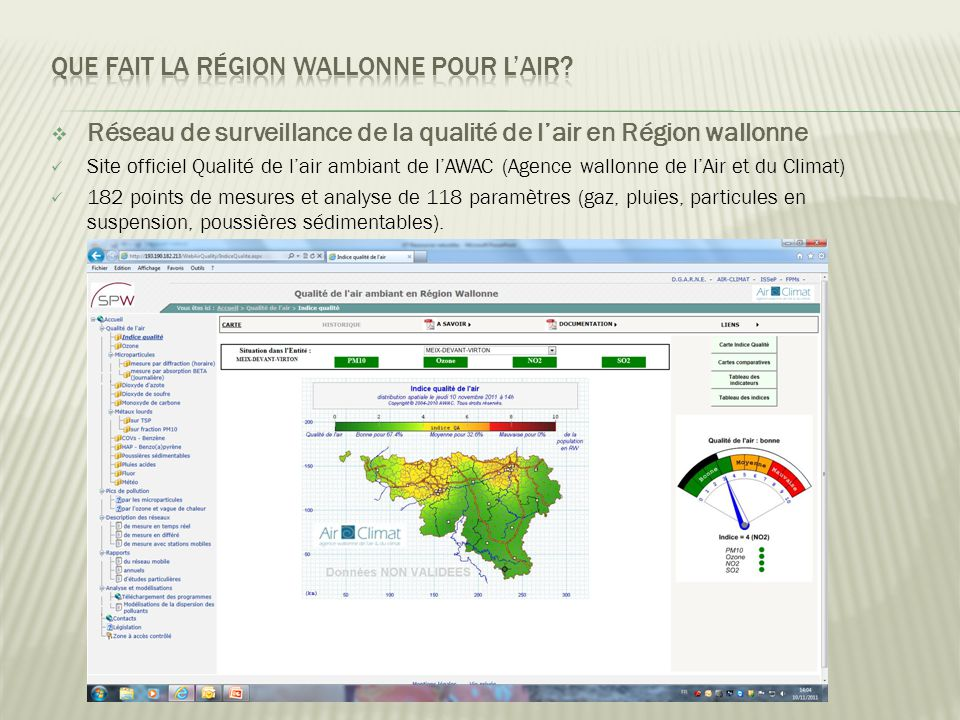  Réseau de surveillance de la qualité de l'air en Région wallonne  Site officiel Qualité de l'air ambiant de l'AWAC (Agence wallonne de l'Air et du Climat)  182 points de mesures et analyse de 118 paramètres (gaz, pluies, particules en suspension, poussières sédimentables).