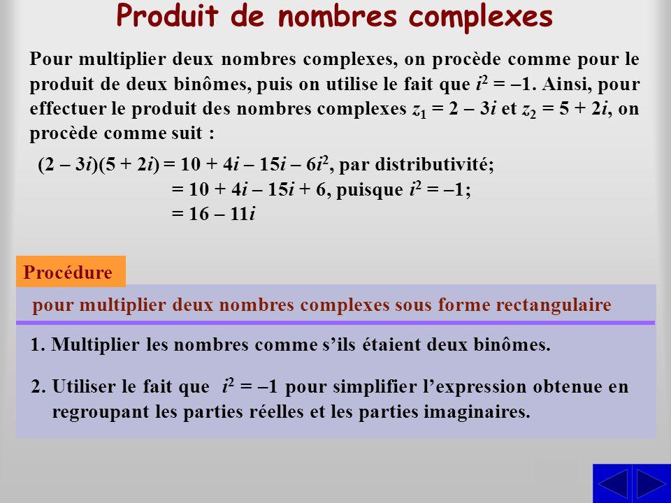 Produit de nombres complexes S Pour multiplier deux nombres complexes, on procède comme pour le produit de deux binômes, puis on utilise le fait que i