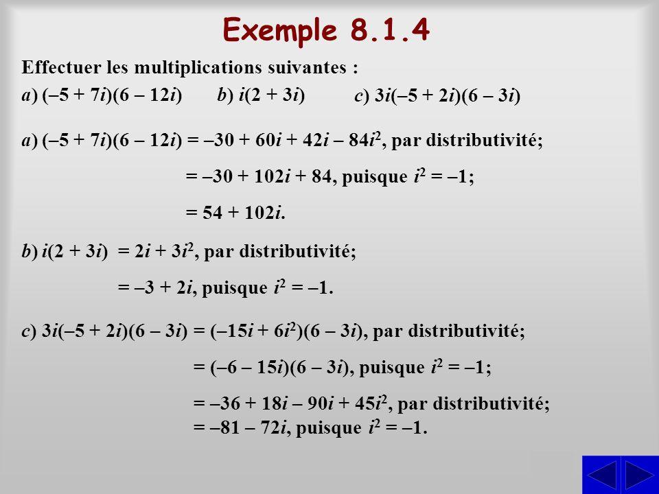 Exemple 8.1.4 S Effectuer les multiplications suivantes : a)(–5 + 7i)(6 – 12i) a)(–5 + 7i)(6 – 12i) = –30 + 60i + 42i – 84i 2, par distributivité; = –