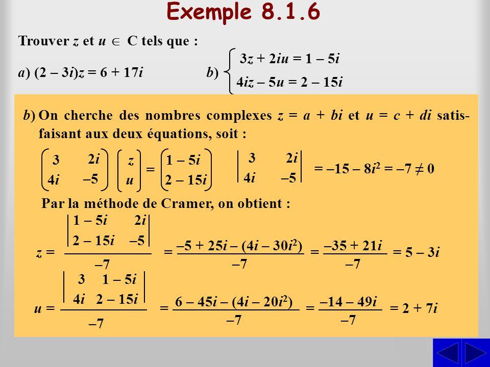 Exemple 8.1.6 S Trouver z et u  C tels que : a) (2 – 3i)z = 6 + 17i a)On cherche z = a + bi tel que (2 – 3i)z = 6 + 17i. On a alors : b)b) S 3z + 2