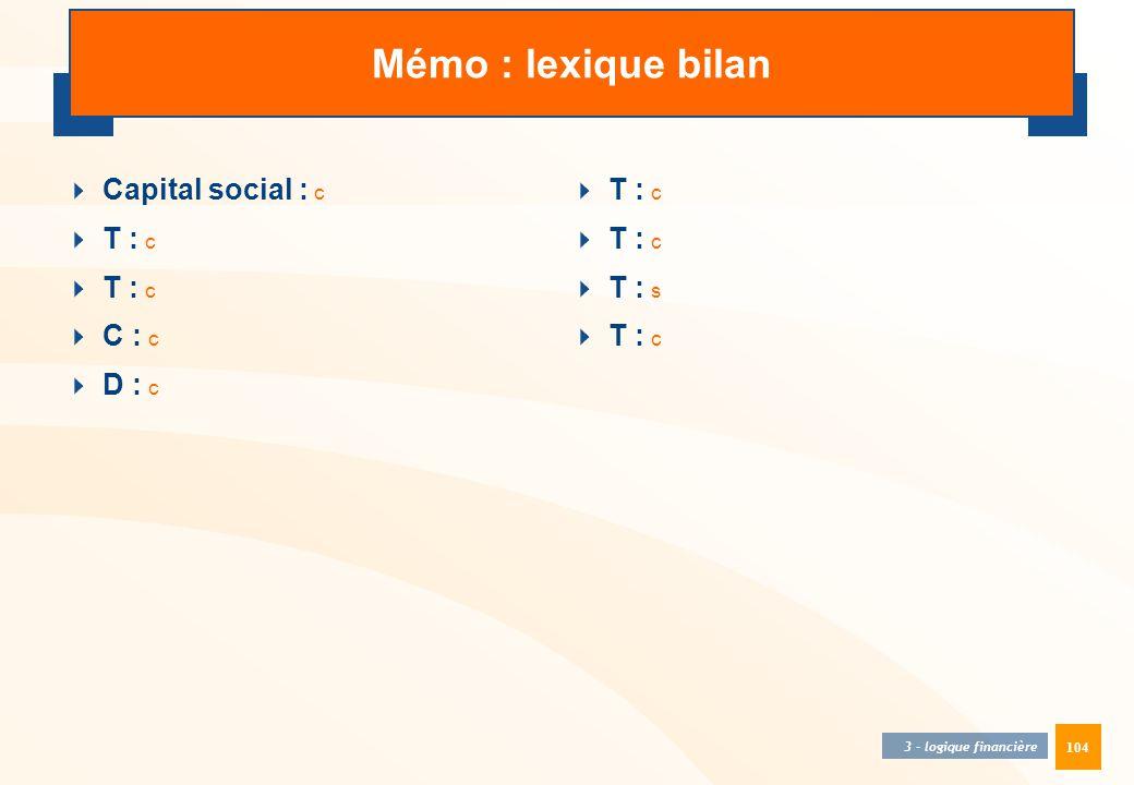 104 3 - logique financière Mémo : lexique bilan  Capital social : c  T : c  C : c  D : c  T : c  T : s  T : c