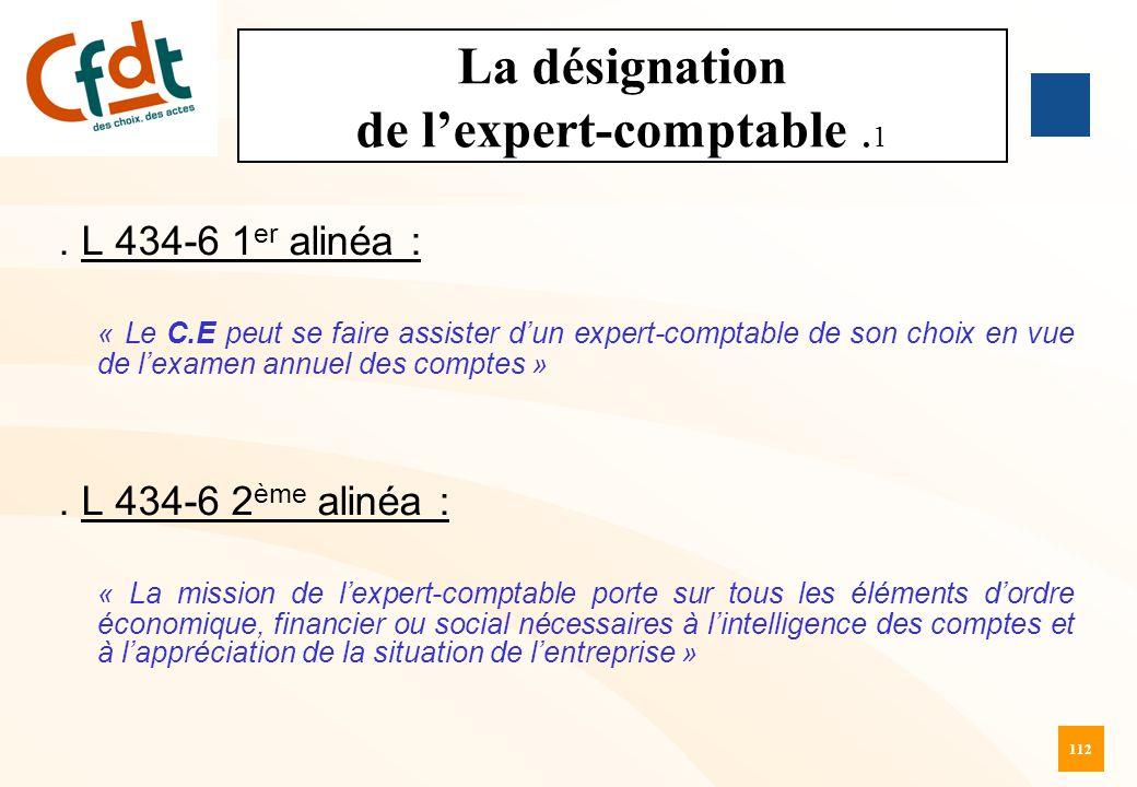 112 La désignation de l'expert-comptable. 1. L 434-6 1 er alinéa : « Le C.E peut se faire assister d'un expert-comptable de son choix en vue de l'exam