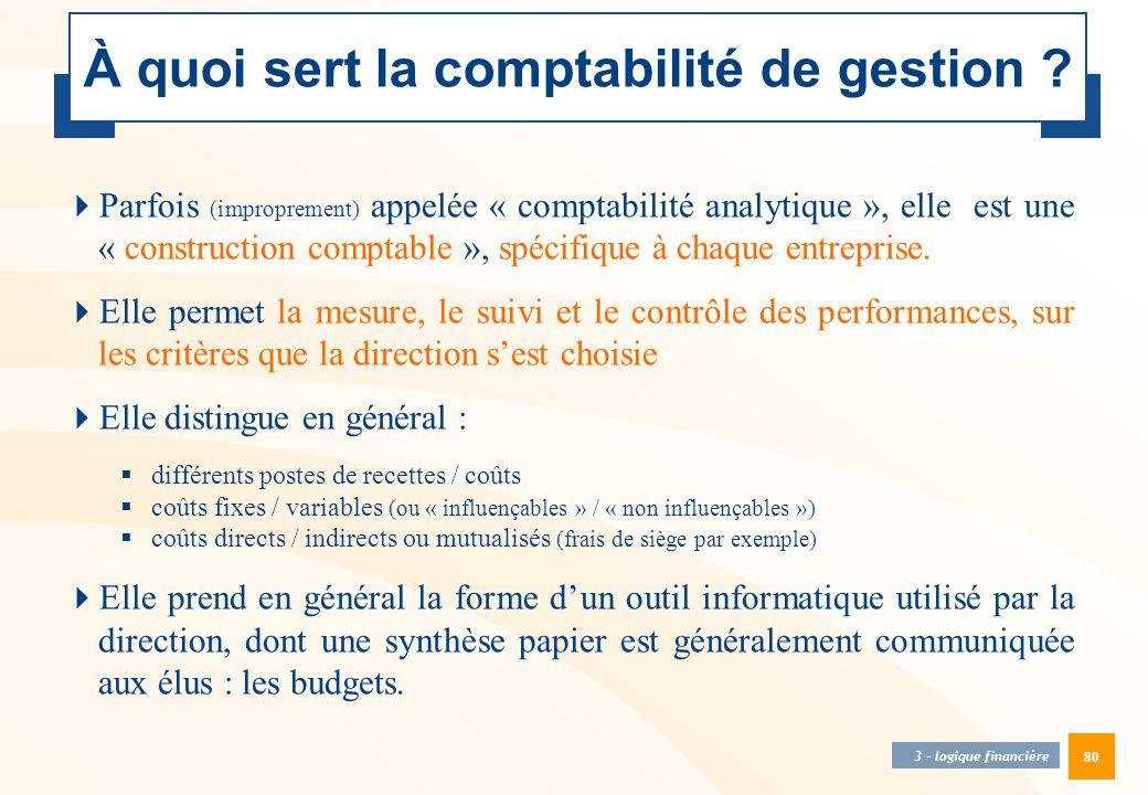 80 À quoi sert la comptabilité de gestion ? 3 - logique financière  Parfois (improprement) appelée « comptabilité analytique », elle est une « constr