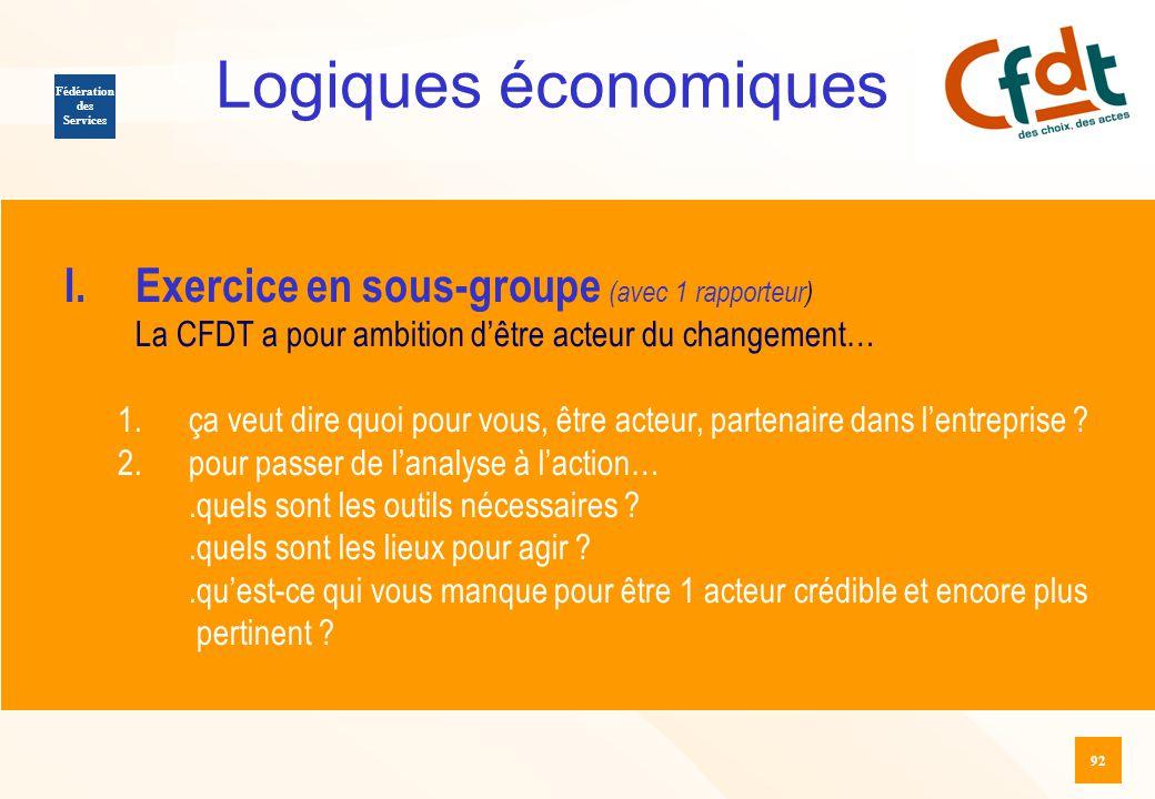 92 Logiques économiques Fédération des Services I.Exercice en sous-groupe (avec 1 rapporteur) La CFDT a pour ambition d'être acteur du changement… 1.ç