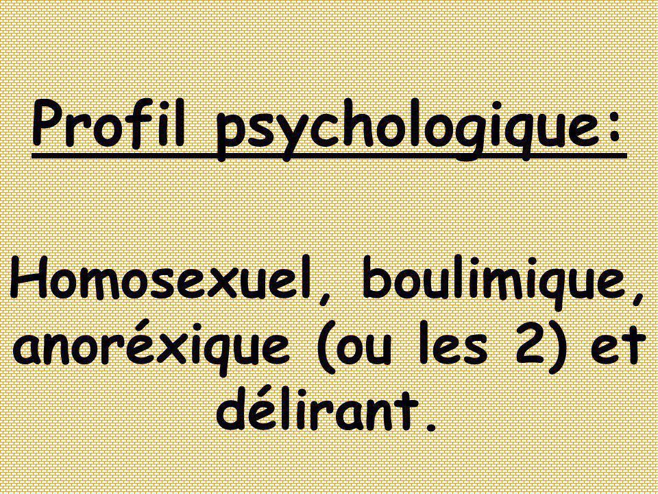 Profil psychologique: Homosexuel, boulimique, anoréxique (ou les 2) et délirant.