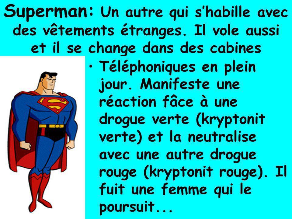 Superman: Un autre qui s'habille avec des vêtements étranges. Il vole aussi et il se change dans des cabines •Téléphoniques en plein jour. Manifeste u