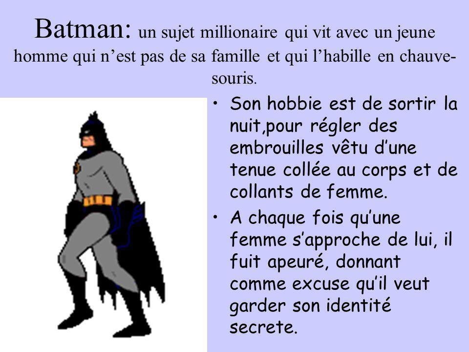Batman: un sujet millionaire qui vit avec un jeune homme qui n'est pas de sa famille et qui l'habille en chauve- souris. •Son hobbie est de sortir la