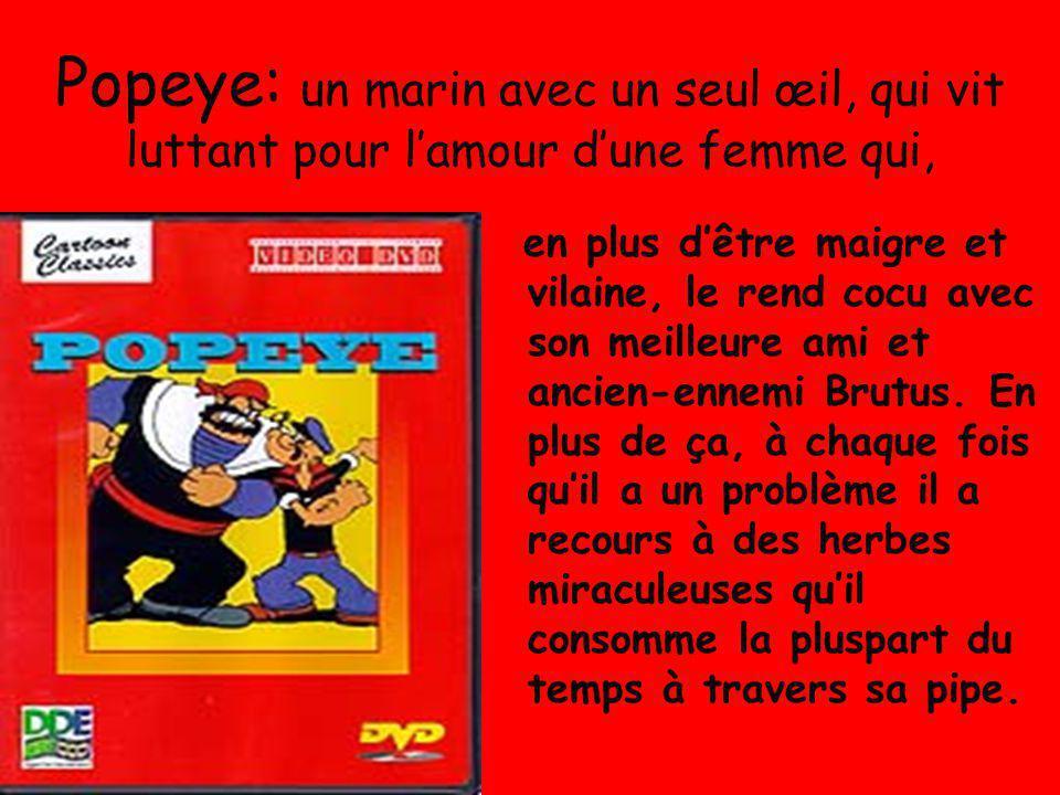Popeye: un marin avec un seul œil, qui vit luttant pour l'amour d'une femme qui, en plus d'être maigre et vilaine, le rend cocu avec son meilleure ami