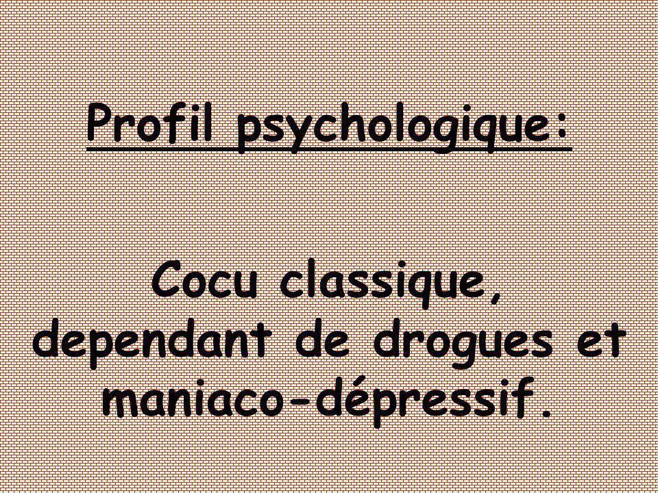 Profil psychologique: Cocu classique, dependant de drogues et maniaco-dépressif.