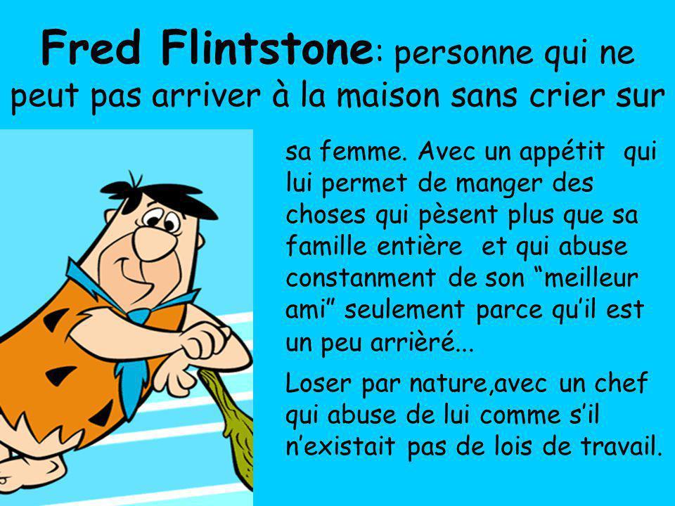 Fred Flintstone : personne qui ne peut pas arriver à la maison sans crier sur sa femme. Avec un appétit qui lui permet de manger des choses qui pèsent