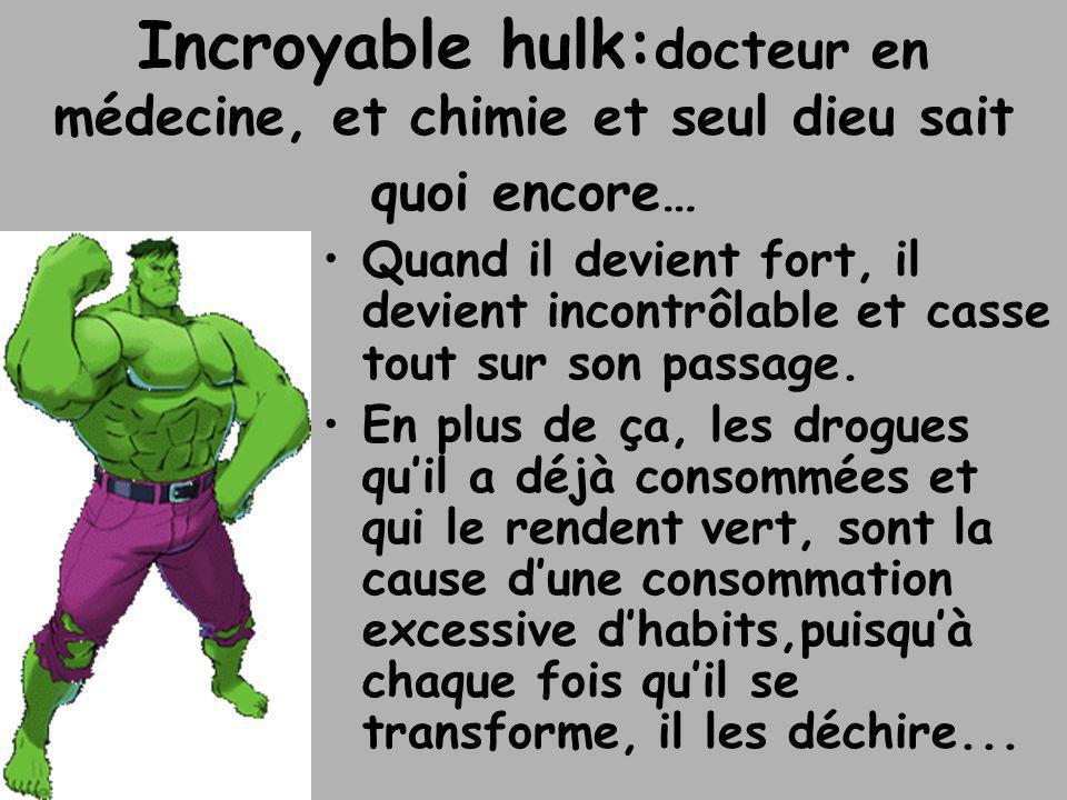 Incroyable hulk: docteur en médecine, et chimie et seul dieu sait quoi encore… •Quand il devient fort, il devient incontrôlable et casse tout sur son
