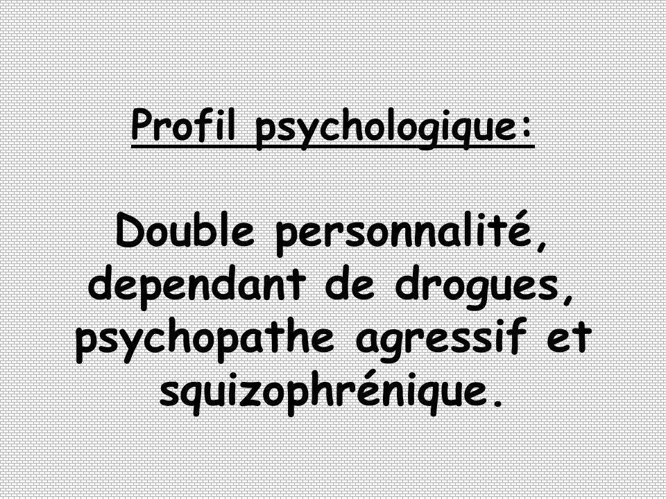 Profil psychologique: Double personnalité, dependant de drogues, psychopathe agressif et squizophrénique.