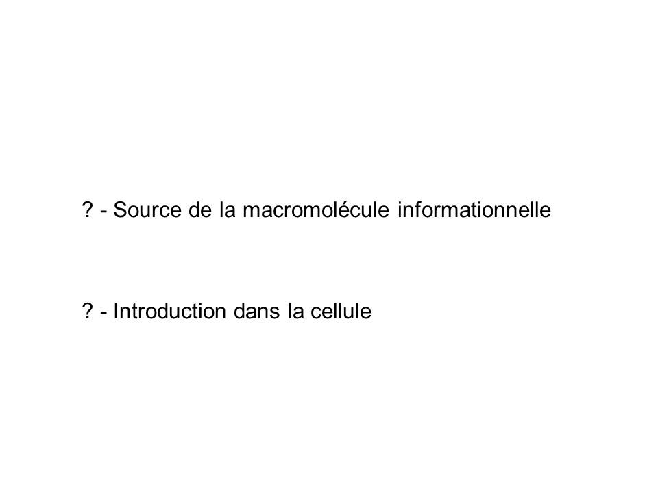 ? - Source de la macromolécule informationnelle ? - Introduction dans la cellule