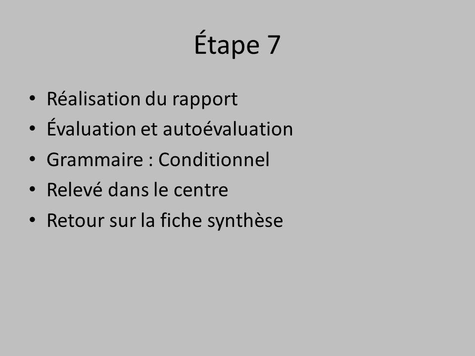 Étape 7 • Réalisation du rapport • Évaluation et autoévaluation • Grammaire : Conditionnel • Relevé dans le centre • Retour sur la fiche synthèse