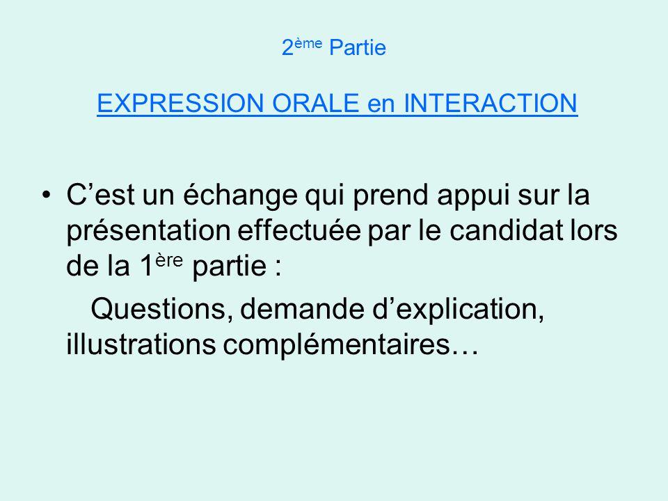 2 ème Partie EXPRESSION ORALE en INTERACTION •C'est un échange qui prend appui sur la présentation effectuée par le candidat lors de la 1 ère partie : Questions, demande d'explication, illustrations complémentaires…