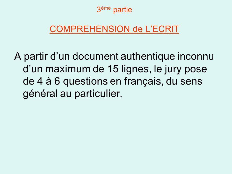 3 ème partie COMPREHENSION de L'ECRIT A partir d'un document authentique inconnu d'un maximum de 15 lignes, le jury pose de 4 à 6 questions en français, du sens général au particulier.