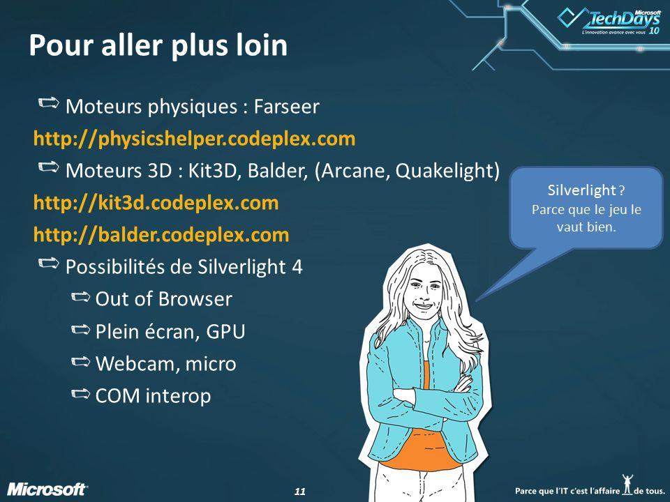 11 Pour aller plus loin Moteurs physiques : Farseer http://physicshelper.codeplex.com Moteurs 3D : Kit3D, Balder, (Arcane, Quakelight) http://kit3d.codeplex.com http://balder.codeplex.com Possibilités de Silverlight 4 Out of Browser Plein écran, GPU Webcam, micro COM interop Silverlight .