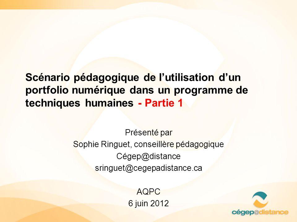 Scénario pédagogique de l'utilisation d'un portfolio numérique dans un programme de techniques humaines - Partie 1 Présenté par Sophie Ringuet, conseillère pédagogique Cégep@distance sringuet@cegepadistance.ca AQPC 6 juin 2012