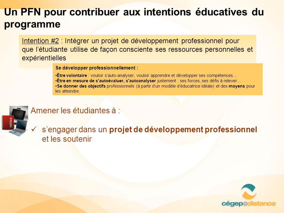 Intention #2 : Intégrer un projet de développement professionnel pour que l'étudiante utilise de façon consciente ses ressources personnelles et expérientielles Un PFN pour contribuer aux intentions éducatives du programme Amener les étudiantes à :  s'engager dans un projet de développement professionnel et les soutenir Se développer professionnellement : •Être volontaire : vouloir s'auto-analyser, vouloir apprendre et développer ses compétences… •Être en mesure de s'autoévaluer, s'autoanalyser justement : ses forces, ses défis à relever… •Se donner des objectifs professionnels (à partir d'un modèle d'éducatrice idéale) et des moyens pour les atteindre.