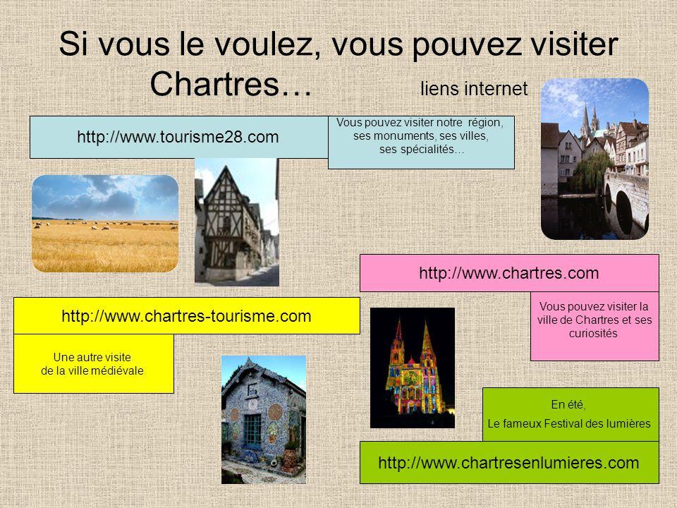 Si vous le voulez, vous pouvez visiter Chartres… liens internet http://www.chartres-tourisme.com http://www.chartres.com http://www.chartresenlumieres