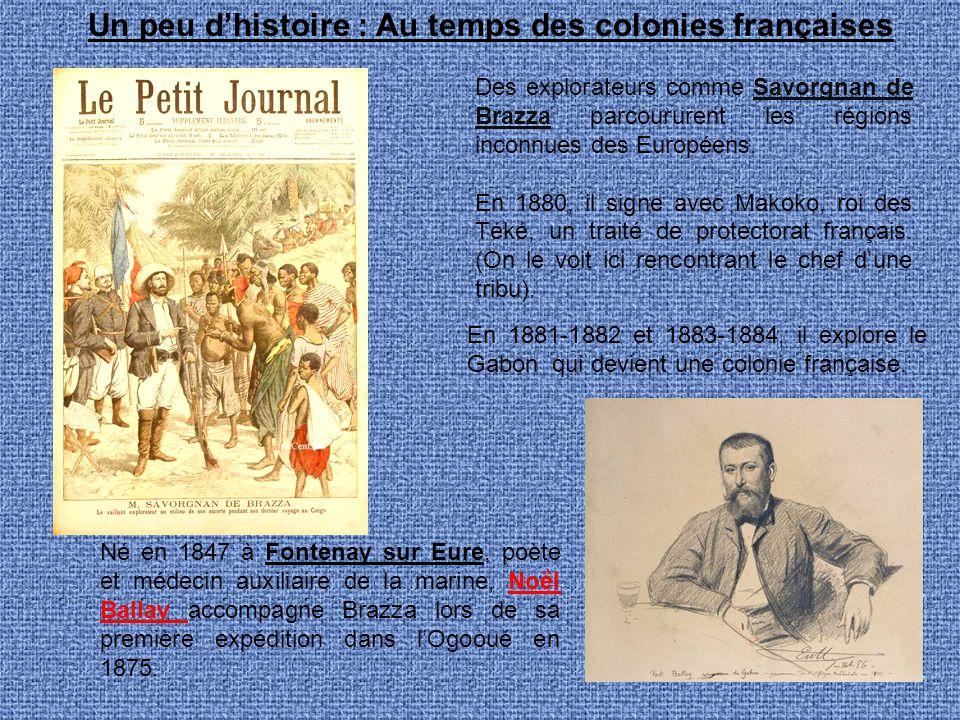 Un peu d'histoire : Au temps des colonies françaises Des explorateurs comme Savorgnan de Brazza parcoururent les régions inconnues des Européens. En 1