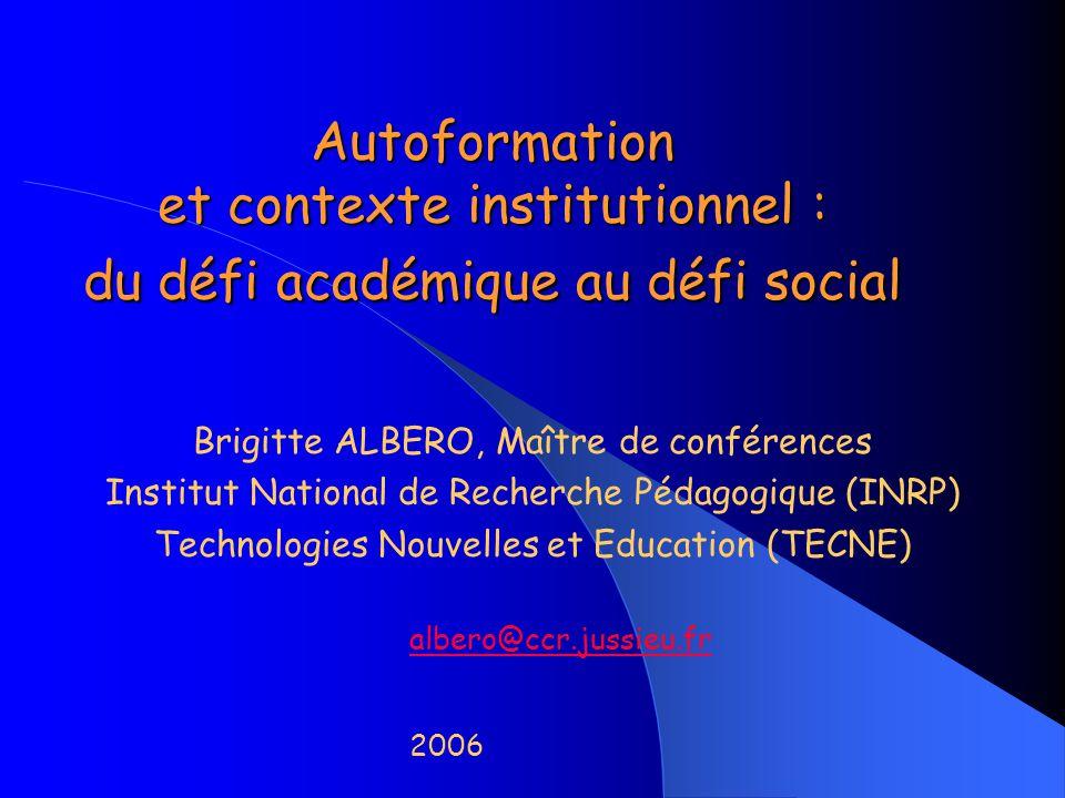 Autoformation et contexte institutionnel : du défi académique au défi social Brigitte ALBERO, Maître de conférences Institut National de Recherche Péd