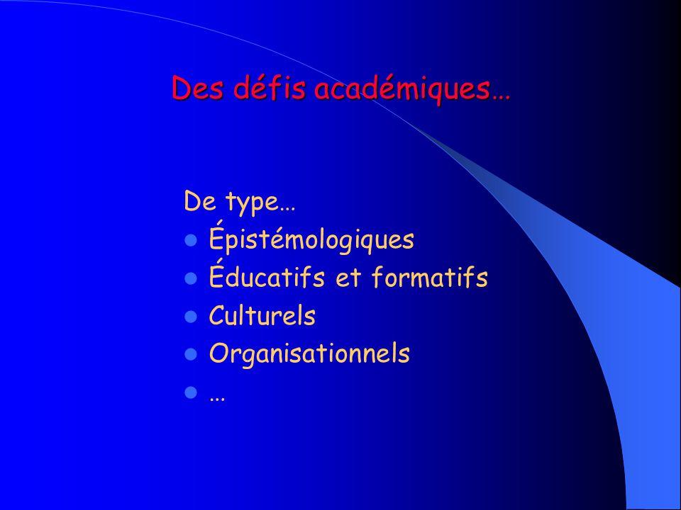 Des défis académiques… De type…  Épistémologiques  Éducatifs et formatifs  Culturels  Organisationnels  …