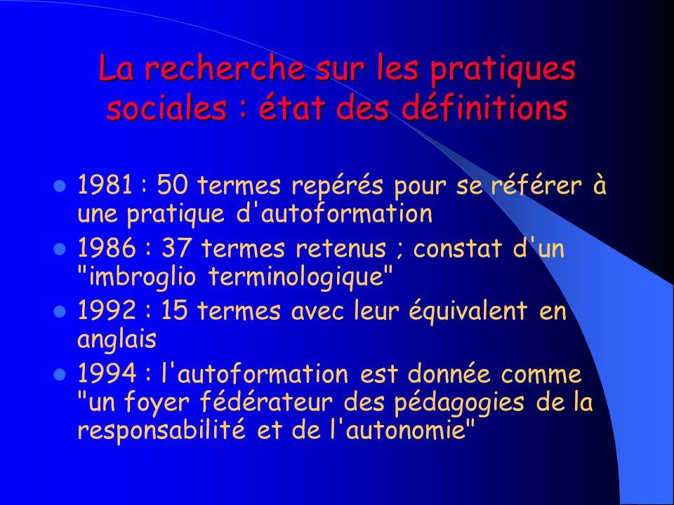 La recherche sur les pratiques sociales : état des définitions  1981 : 50 termes repérés pour se référer à une pratique d'autoformation  1986 : 37 t