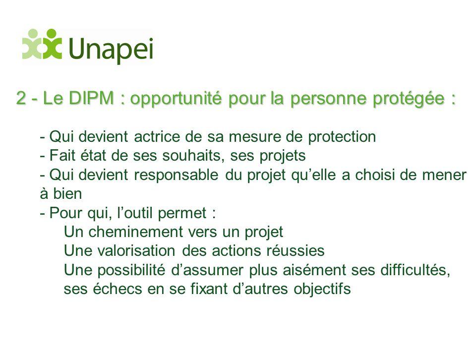 2 - Le DIPM : opportunité pour la personne protégée : - Qui devient actrice de sa mesure de protection - Fait état de ses souhaits, ses projets - Qui