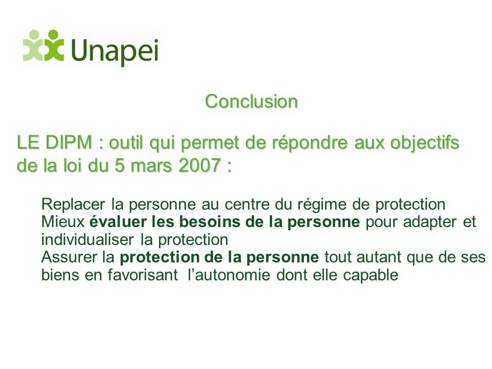 Conclusion LE DIPM : outil qui permet de répondre aux objectifs de la loi du 5 mars 2007 : Replacer la personne au centre du régime de protection Mieu