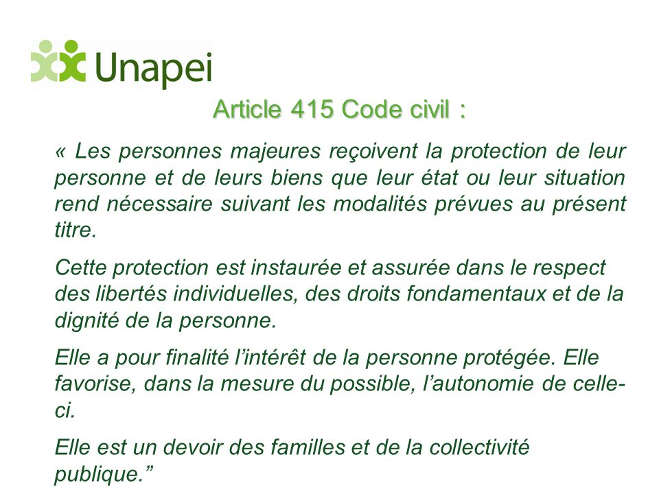 Article 415 Code civil : « Les personnes majeures reçoivent la protection de leur personne et de leurs biens que leur état ou leur situation rend néce