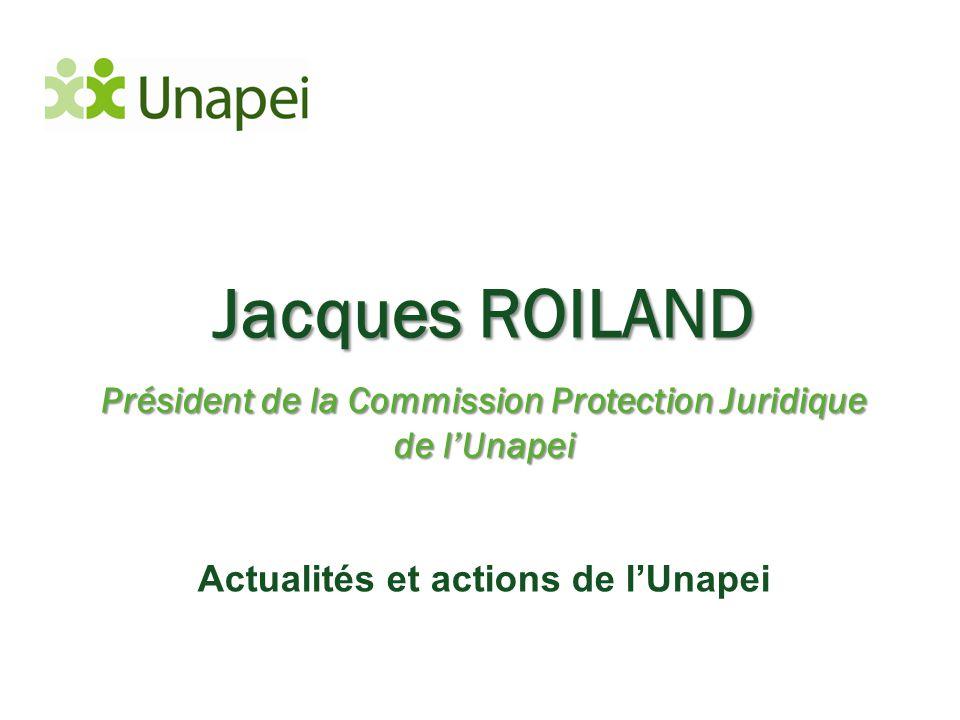 Jacques ROILAND Président de la Commission Protection Juridique de l'Unapei Actualités et actions de l'Unapei